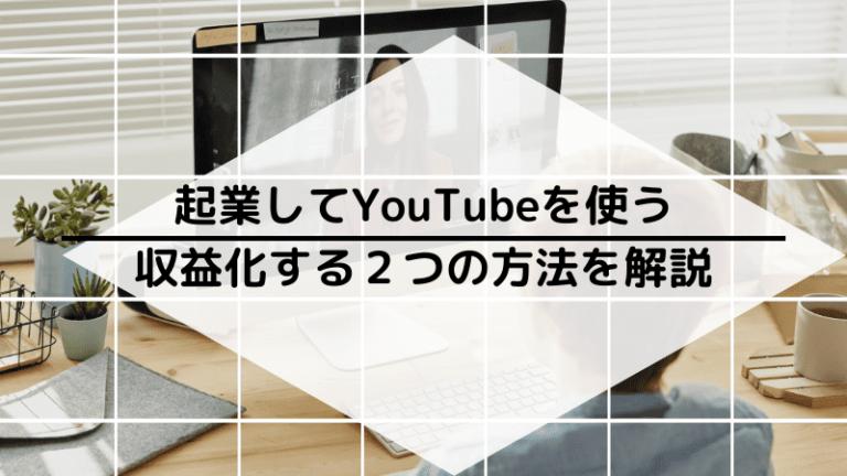 YouTubeを使った起業術|2つの収益方法と手順を解説